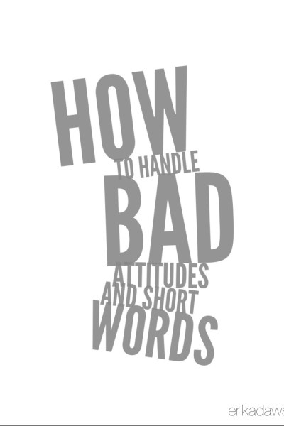 How to Handle Bad Attitudes and Short Words
