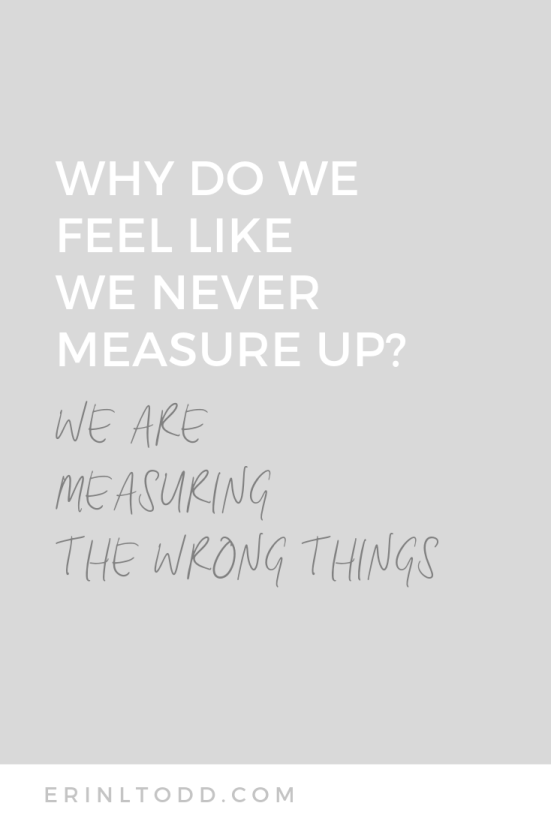 Why do we feel like we never measure up