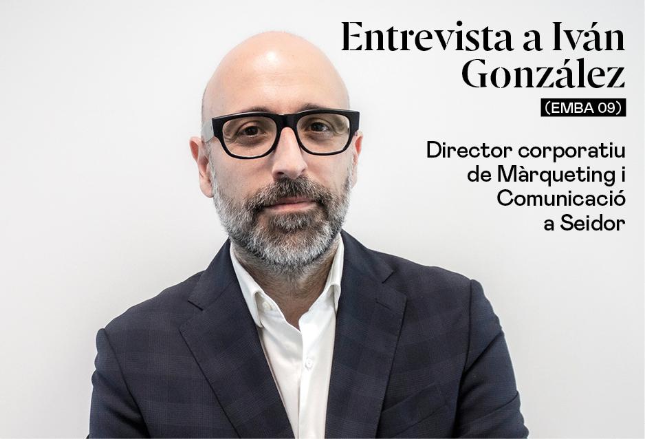Entrevista a Iván González (EMBA 09), director corporatiu de Màrqueting i Comunicació de Seidor