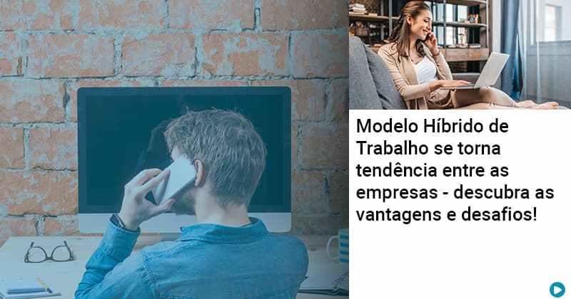 Modelo Hibrido De Trabalho Se Torna Tendencia Entre As Empresas Descubra As Vantagens E Desafios - Abrir Empresa Simples