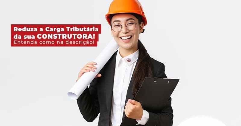 Reduza A Carga Tributaria Da Sua Construtora Entenda Como Na Descricao Post (1) - Contabilidade em Uberlândia | Escritorial Contabilidade