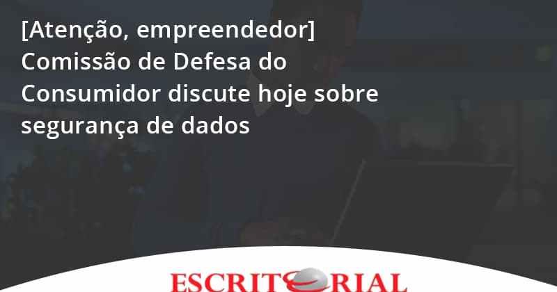[atenção, Empreendedor] Comissão De Defesa Do Consumidor Discute Hoje Sobre Segurança De Dados Escritorial - Contabilidade em Uberlândia | Escritorial Contabilidade