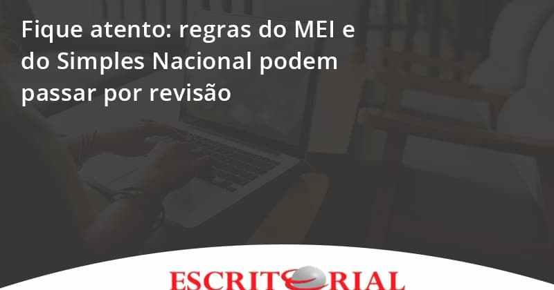 Fique Atento Regras Do Mei E Do Simples Nacional Podem Passar Por Revisao Escritorial - Contabilidade em Uberlândia | Escritorial Contabilidade