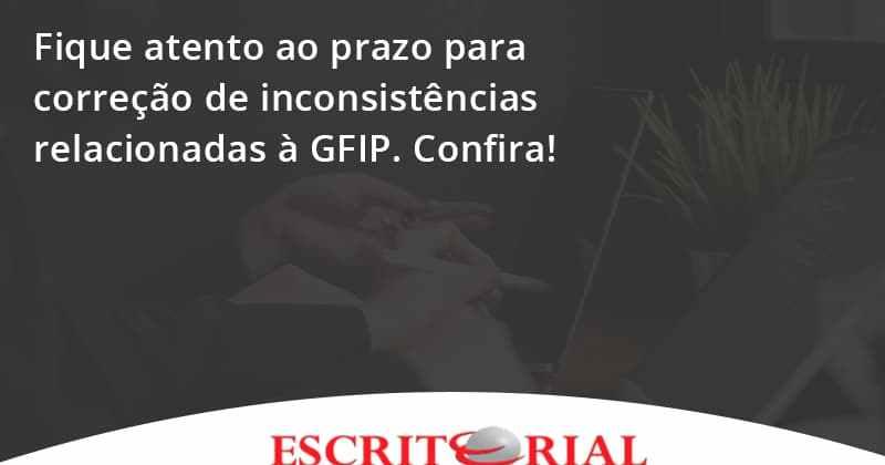 Fique Atento Ao Prazo Para Correção De Inconsistências Relacionadas à Gfip. Confira Escritorial - Contabilidade em Uberlândia | Escritorial Contabilidade