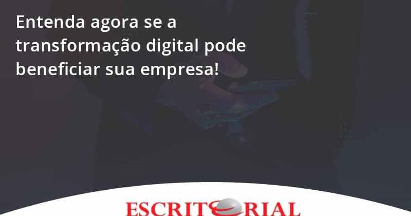 Entenda Agora Se A Transformação Digital Pode Beneficiar Sua Empresa! Escritorial - Contabilidade em Uberlândia | Escritorial Contabilidade