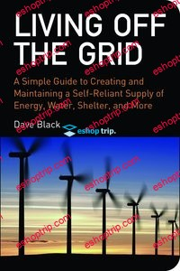 Living off the Grid A Simple Guide to Creating and Maintaining a Self reliant Supply of Energy Water Shelter