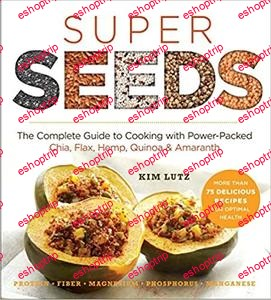 Super Seeds The Complete Guide to Cooking with Power Packed Chia Quinoa Flax Hemp Amaranth