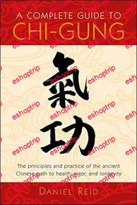 A Complete Guide to Chi Gung The Principles and Practice of the Ancient Chinese Path to Health Vigor and Longevity