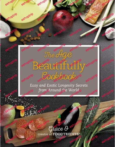 The Age Beautifully Cookbook Easy and Exotic Longevity Secrets from Around the World