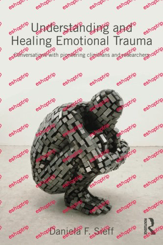 Understanding and Healing Emotional Trauma Conversations with pioneering clinicians and researchers