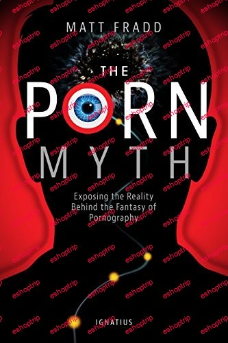 The Porn Myth Exposing the Reality Behind the Fantasy of Pornography