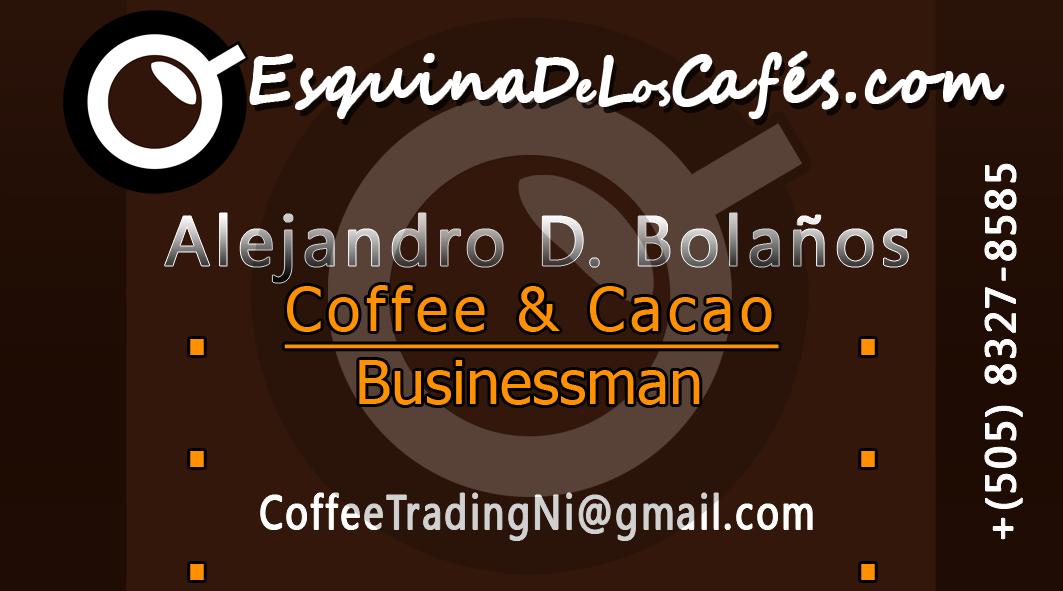 Coffee & Cacao Businessman  Matagalpa, Nicaragua: +(505) 8327-8585   Alejandro David Bolanos   email: CoffeeTradingNi@gmail.com