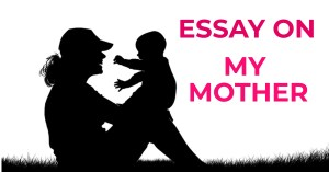 ESSAY ON MY MOTHER IN ENGLISH 250,500,AND 1000 + WORDS