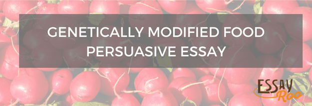 Genetic Modified Food Essay Genetically Modified Food Persuasive