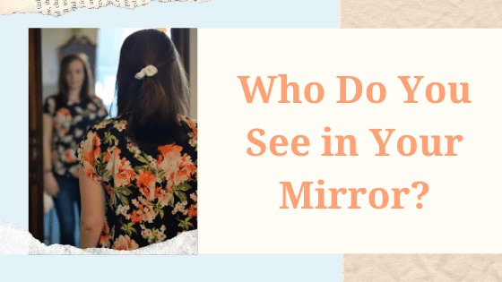 Who Do You See in Your Mirror?