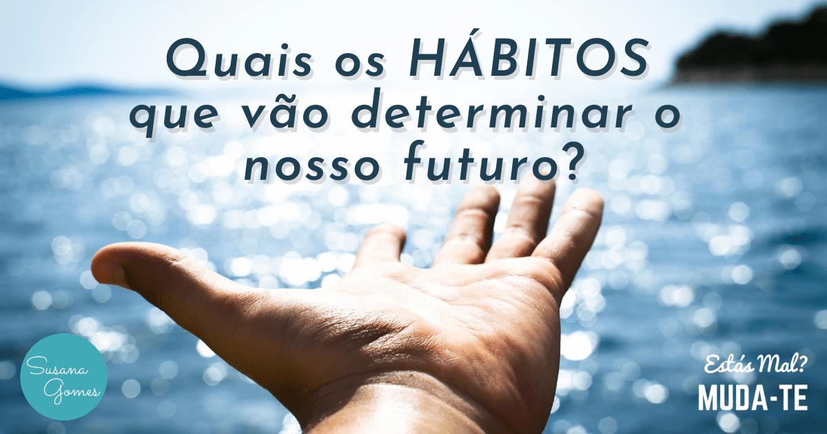 Quais os hábitos que vão determinar o nosso futuro?