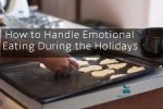 How to Handle Emotional Eating Over the Holidays