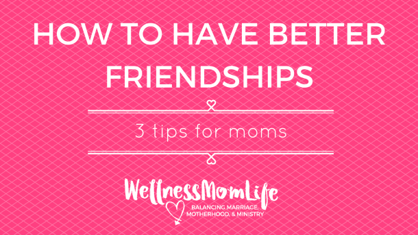 How to Have Better Friendships: 3 Tips for Moms
