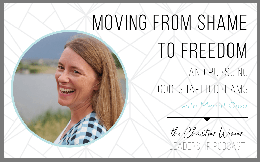 Episode 47: Moving from Shame to Freedom & Pursuing God-Shaped Dreams with Merritt Onsa