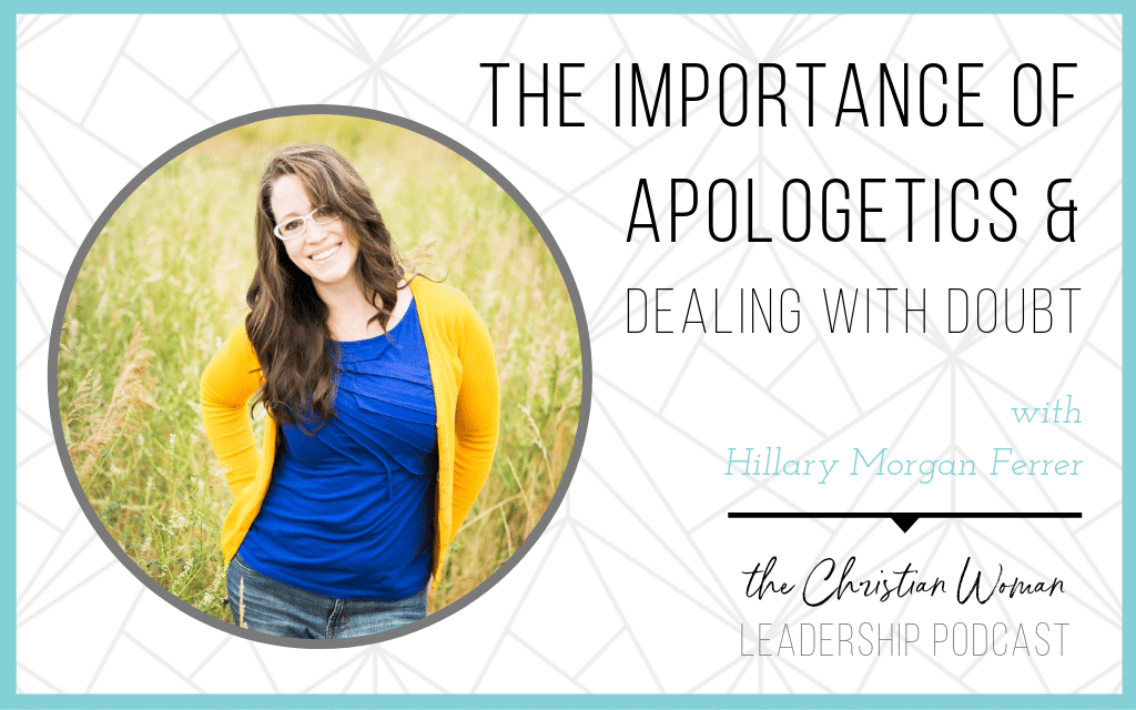 Episode 59: The Importance of Apologetics in Leadership & Dealing with Doubt with Hillary Morgan Ferrer [Faith Series]