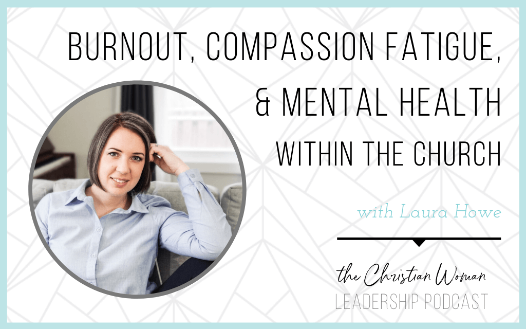 Dealing with Burnout, Compassion Fatigue, and Mental Health as a Christian Leader with Laura Howe