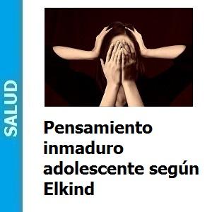 Pensamiento inmaduro adolescente según Elkind, Pensamiento inmaduro adolescente según Elkind