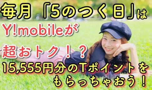 Y!mobile5のつく日が超お得15,555円分のTポイントをもらっちゃおう!