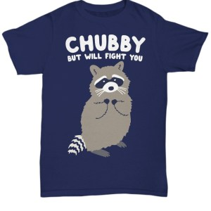 Chubby but will fight you Shirt