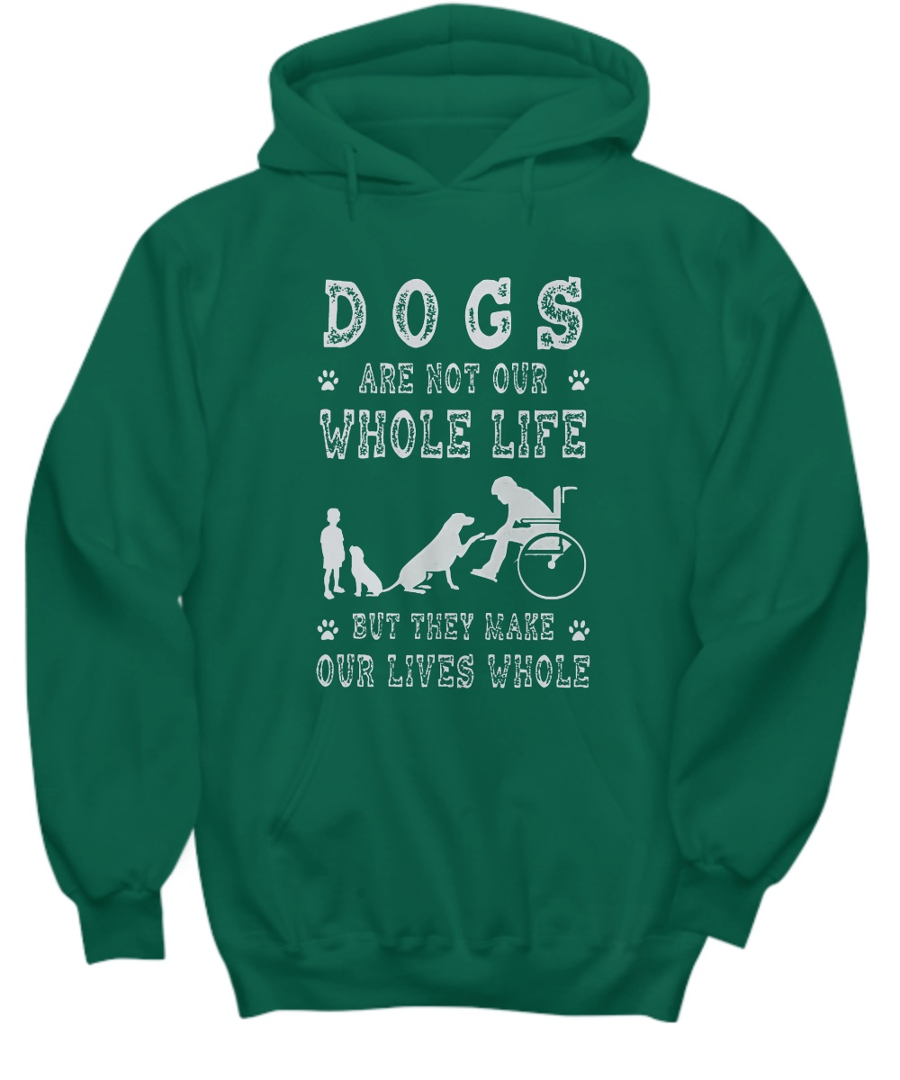 Dog are not our whole life but they make our lives whole hoodie