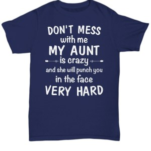 Don't mess with me my aunt is crazy T-shirt