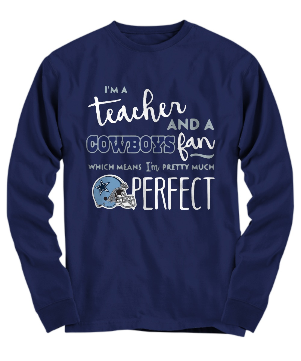 I'm a teacher and a cowboy fan which mean I'm pretty much perfect Long sleeve