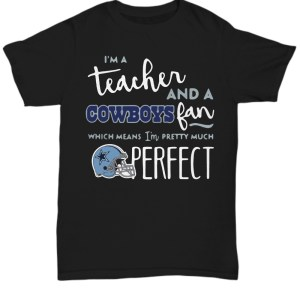I'm a teacher and a cowboy fan which mean I'm pretty much perfect Shirt