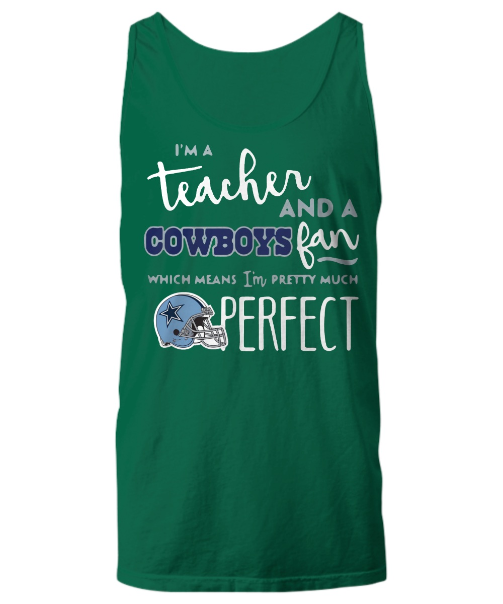 I'm a teacher and a cowboy fan which mean I'm pretty much perfect Tank top