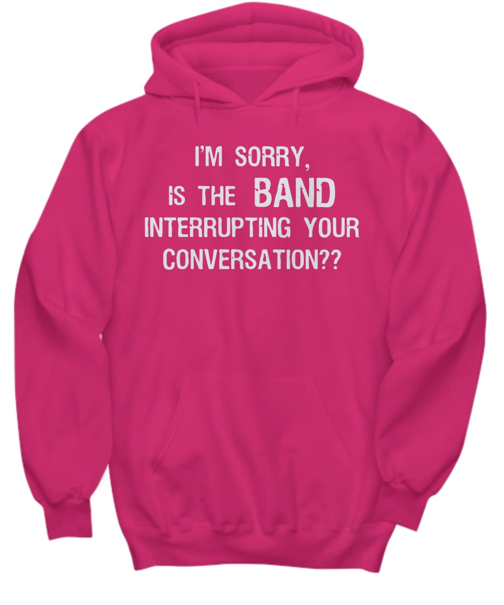 Im sorry is the band interrupting your conversation hoodie