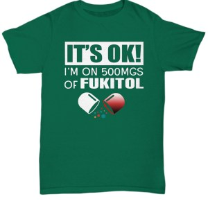 It's ok I'm on 500mgs of fukitol shirt