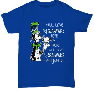 Dr seuss I will love my Seahawks here or there I will love my Seahawks every where Shirt