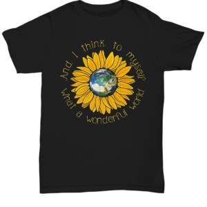 Earth sunflower what a wonderful world and I think to myself Shirt
