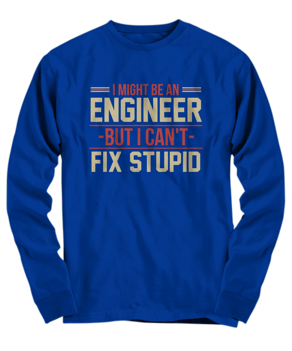 I might be an engineer but i can't fix stupid Long Sleeve