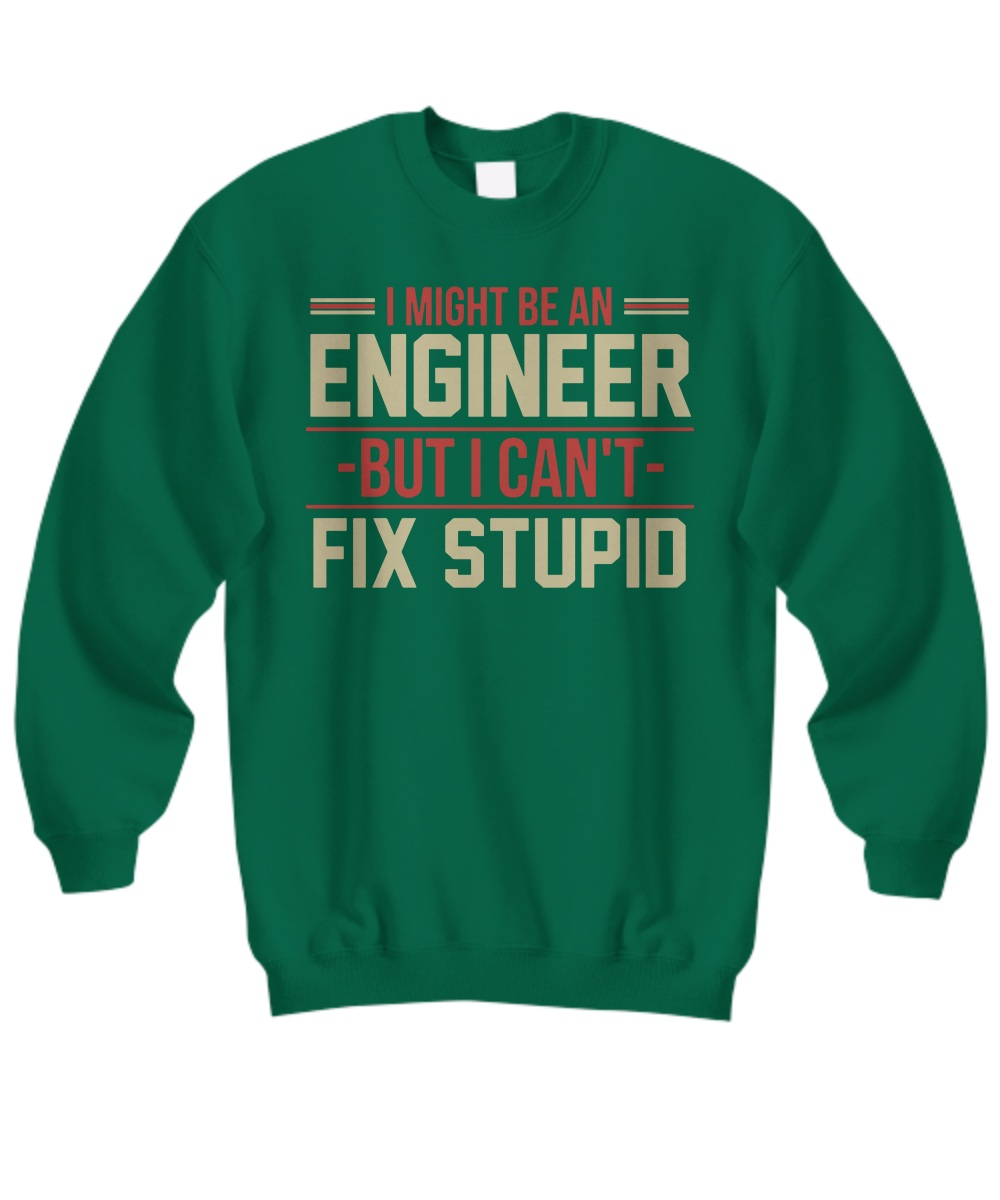 I might be an engineer but i can't fix stupid Sweatshirt