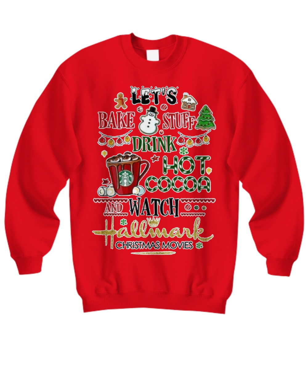Let's bake stuff drink hot cocoa and watch hallmark christmas movies Sweatshirt
