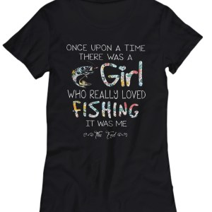 Once upon a time there was a girl who really loved fishing it was me Shirt