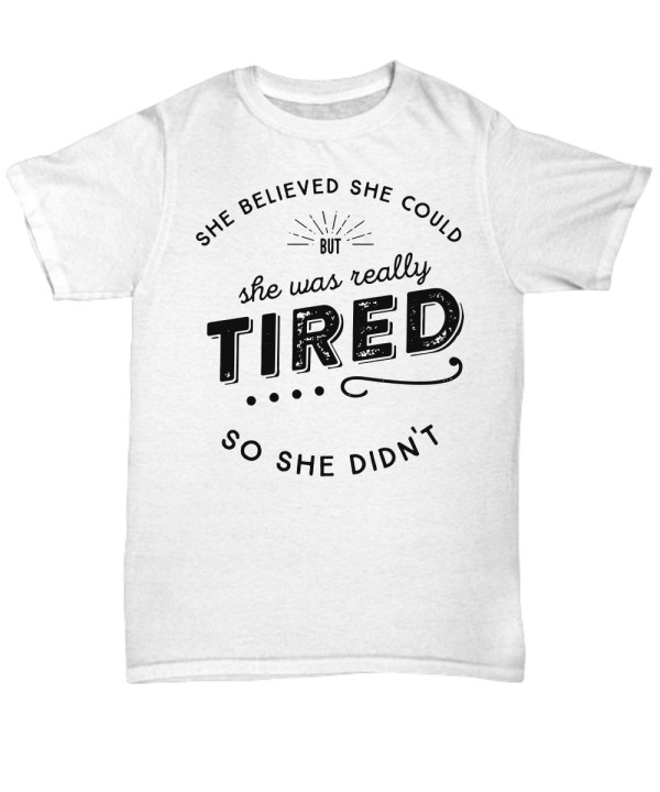 She believed she could but she was really tired so she didn Shirt
