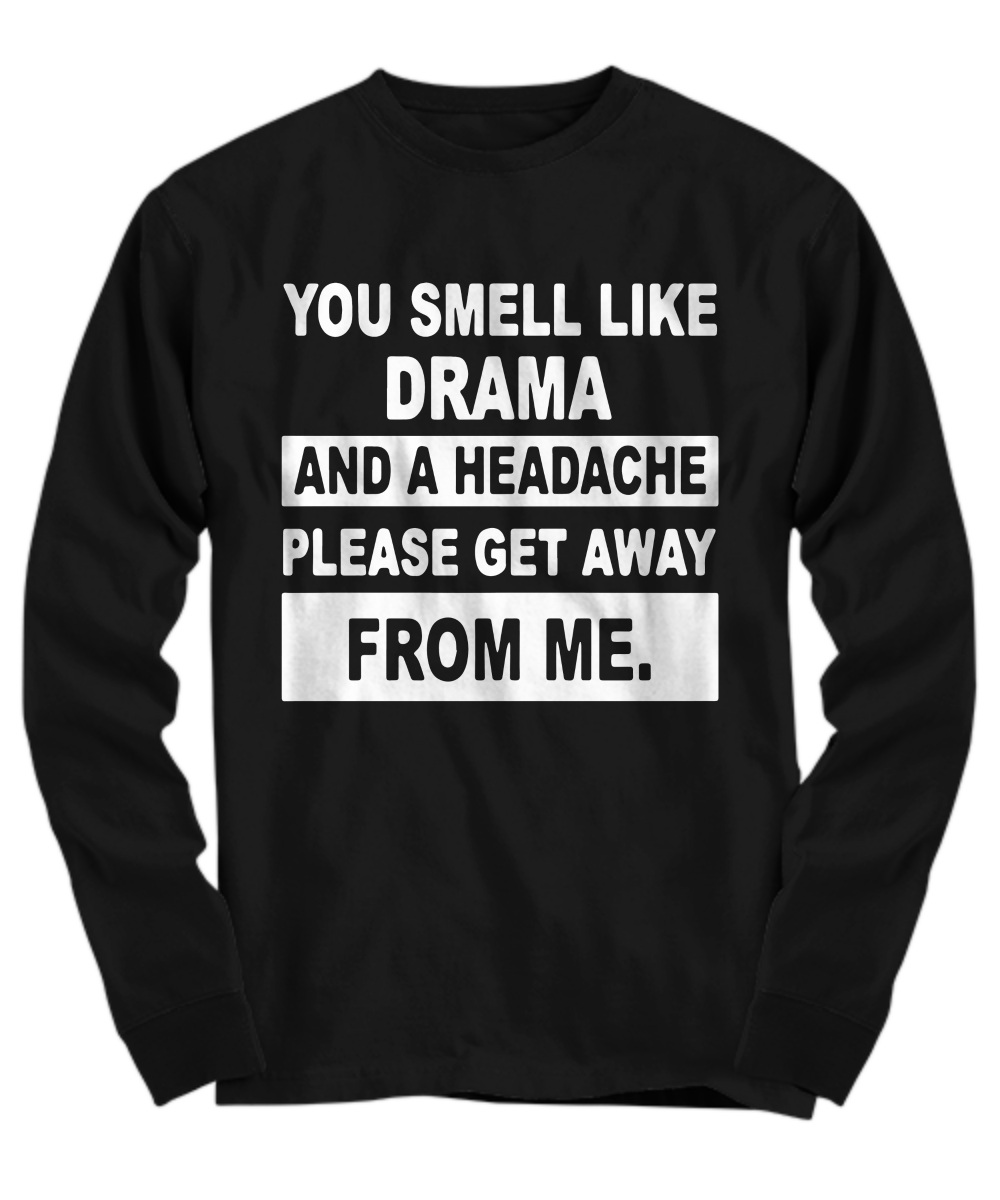 You smell like drama and a headache get away from me Long Sleeve