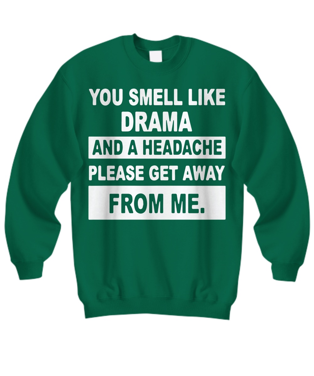You smell like drama and a headache get away from me Shirt Sweatshirt