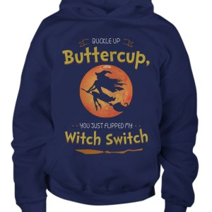 Buckle up buttercup you just flipped my witch switch hoodie