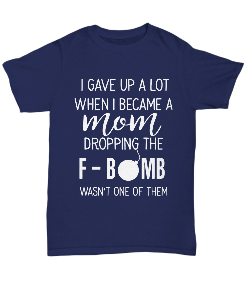 I GAVE UP A LOT WHEN I BECOME A MOM DROPPING THE F BOMB WASN'T ONE OF THEM classic shirt