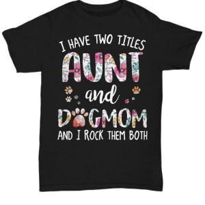 I have two tittles aunt and dogmom and i rock them both floral Shirt