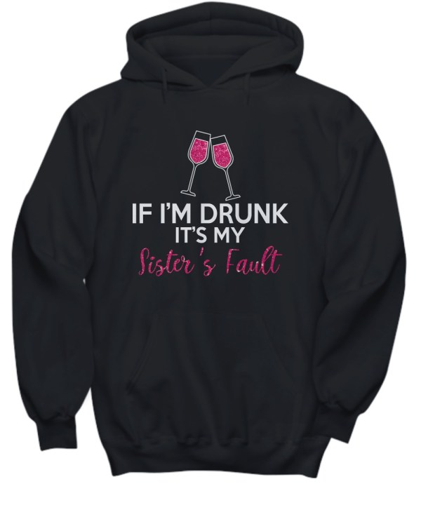 If I'm drunk It's my sister's fault wine hoodie