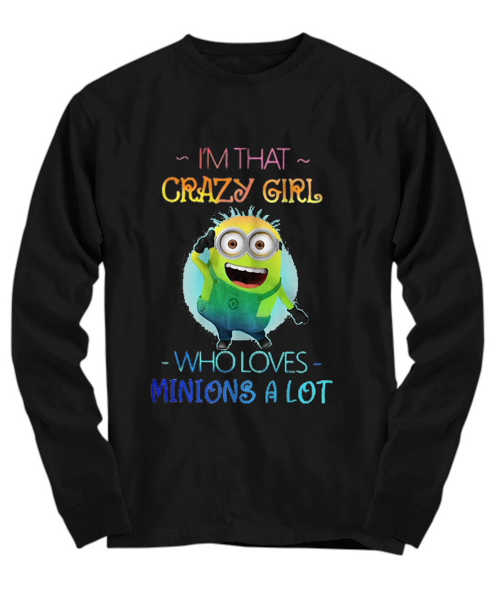 I'm that crazy girl who loves minions a lot Long sleeve