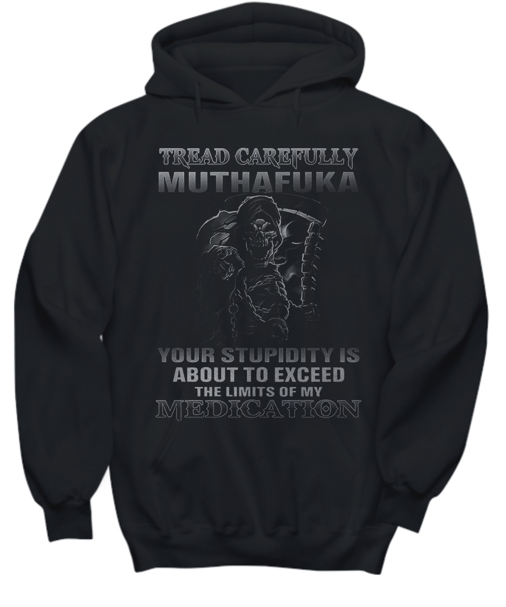 Tread carefully muthafuka your stupidity is about to exceed the limit of my medication hoodie